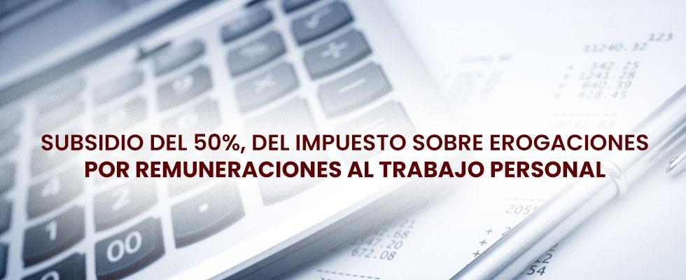 Subsidio del 50%, del Impuesto Sobre Erogaciones por Remuneraciones al Trabajo Personal