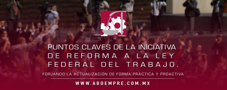 Puntos claves de la Iniciativa de Reforma a la Ley Federal del Trabajo.